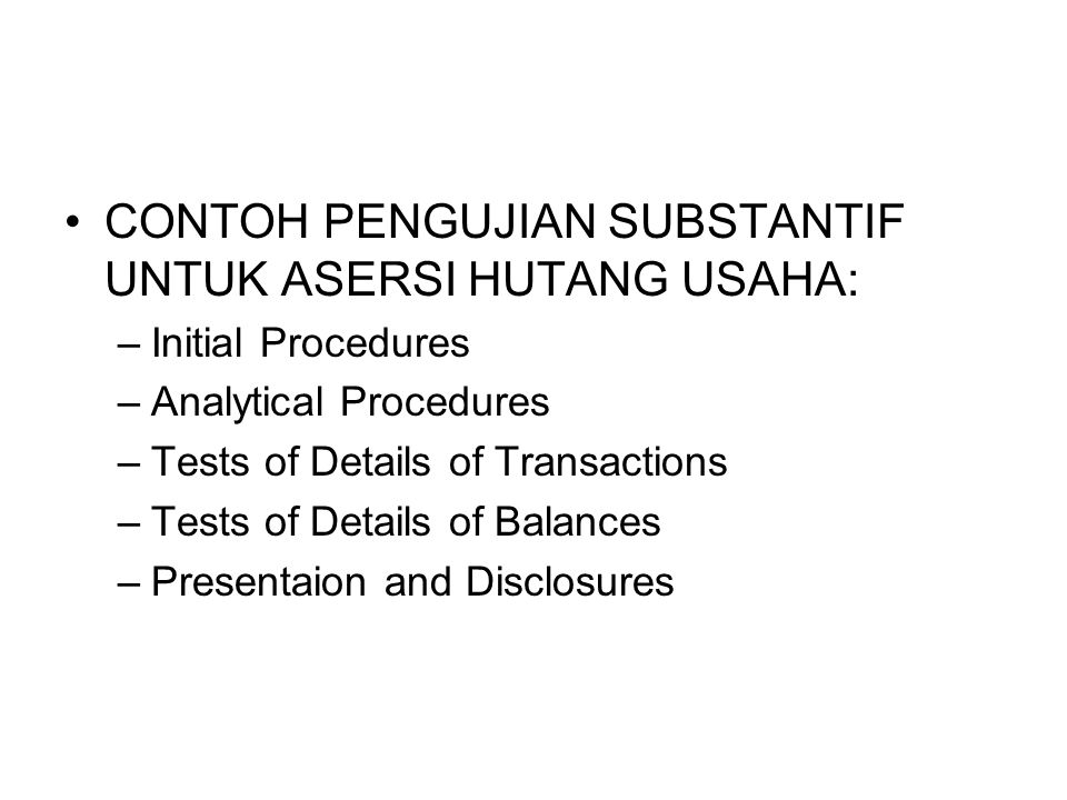 CONTOH PENGUJIAN SUBSTANTIF UNTUK ASERSI HUTANG USAHA: –Initial Procedures –Analytical Procedures –Tests of Details of Transactions –Tests of Details