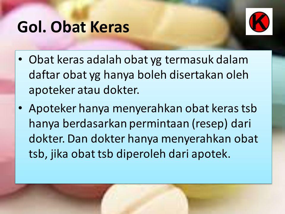 Gol. Obat Keras Obat keras adalah obat yg termasuk dalam daftar obat yg hanya boleh disertakan oleh apoteker atau dokter. Apoteker hanya menyerahkan o