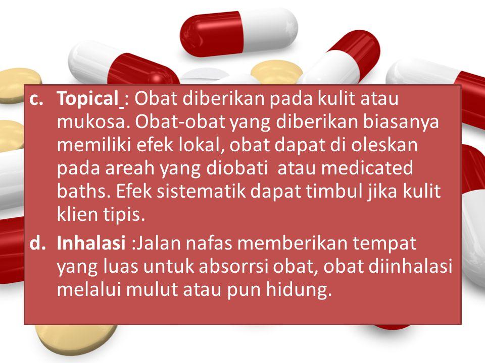 c.Topical : Obat diberikan pada kulit atau mukosa. Obat-obat yang diberikan biasanya memiliki efek lokal, obat dapat di oleskan pada areah yang diobat