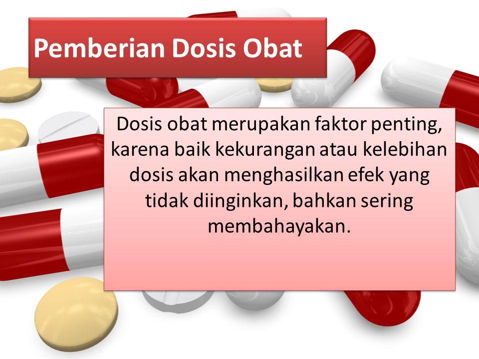 Pemberian Dosis Obat Dosis obat merupakan faktor penting, karena baik kekurangan atau kelebihan dosis akan menghasilkan efek yang tidak diinginkan, ba