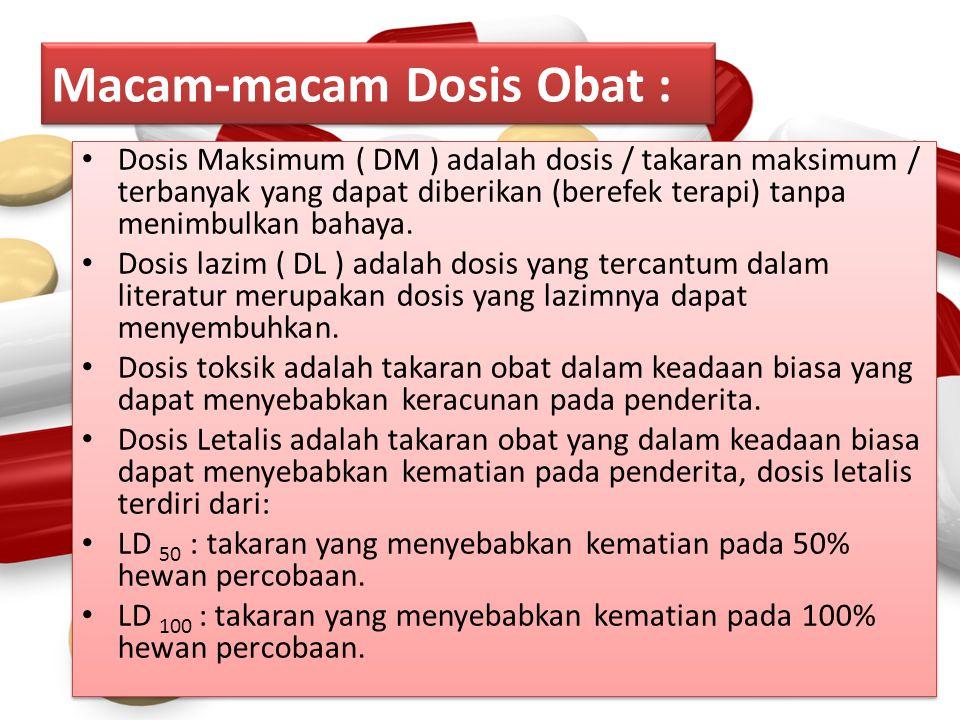 Macam-macam Dosis Obat : Dosis Maksimum ( DM ) adalah dosis / takaran maksimum / terbanyak yang dapat diberikan (berefek terapi) tanpa menimbulkan bah