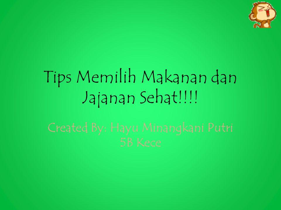 Tips Memilih Makanan dan Jajanan Sehat!!!! Created By: Hayu Minangkani Putri 5B Kece