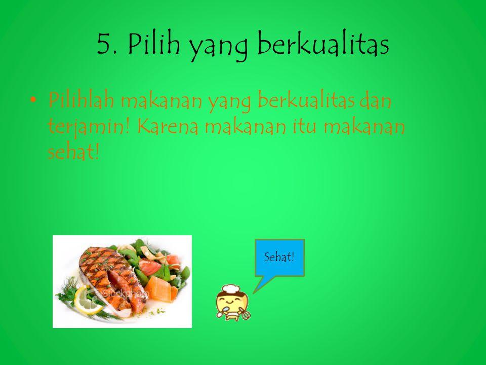 5. Pilih yang berkualitas Pilihlah makanan yang berkualitas dan terjamin! Karena makanan itu makanan sehat! Sehat!
