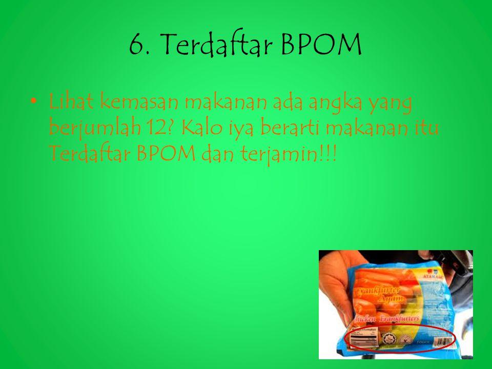 6. Terdaftar BPOM Lihat kemasan makanan ada angka yang berjumlah 12? Kalo iya berarti makanan itu Terdaftar BPOM dan terjamin!!!