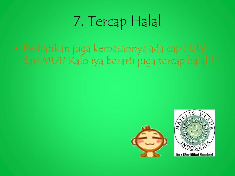7. Tercap Halal Perhatikan juga kemasannya ada cap Halal dari MUI? Kalo iya berarti juga tercap halal!!!