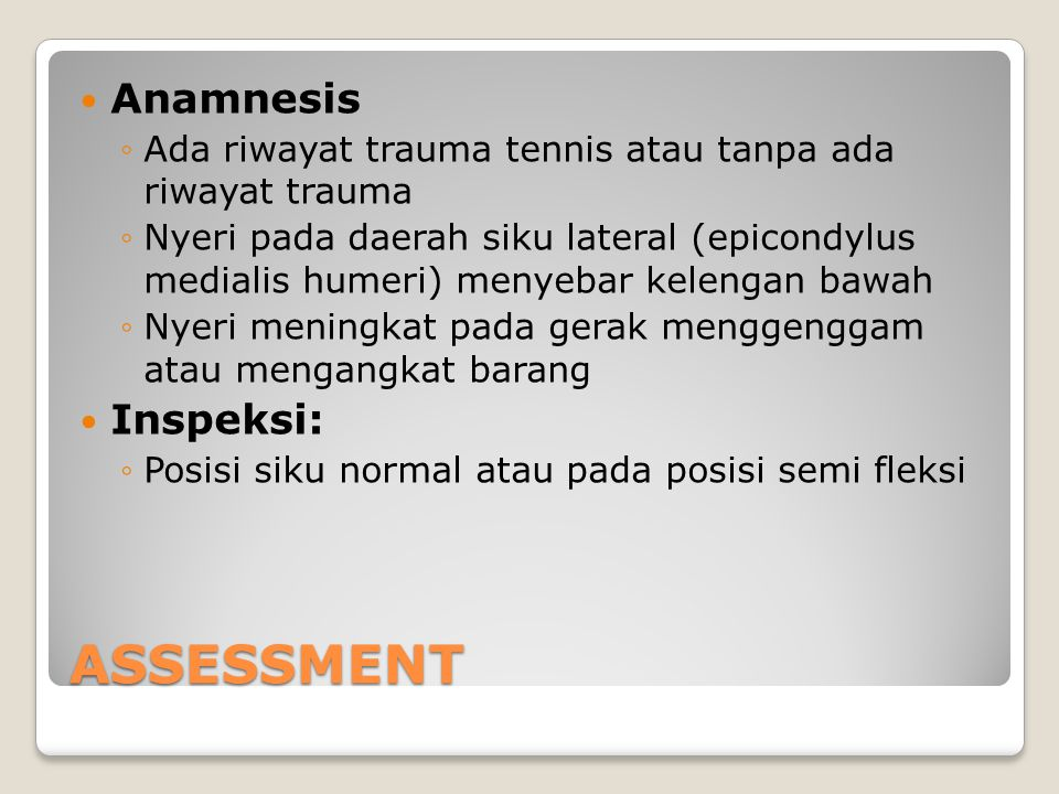 ASSESSMENT Anamnesis ◦Ada riwayat trauma tennis atau tanpa ada riwayat trauma ◦Nyeri pada daerah siku lateral (epicondylus medialis humeri) menyebar k