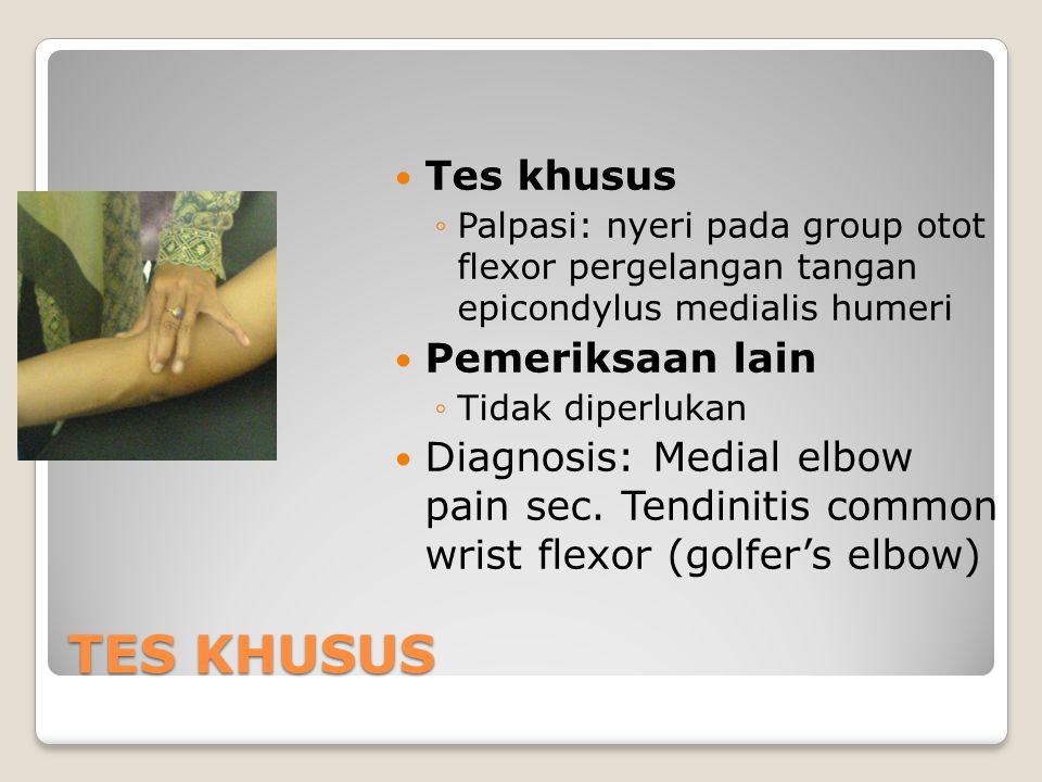 TES KHUSUS Tes khusus ◦Palpasi: nyeri pada group otot flexor pergelangan tangan epicondylus medialis humeri Pemeriksaan lain ◦Tidak diperlukan Diagnos