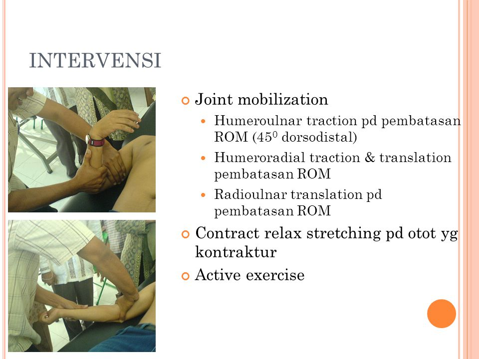 INTERVENSI Joint mobilization Humeroulnar traction pd pembatasan ROM (45 0 dorsodistal) Humeroradial traction & translation pembatasan ROM Radioulnar