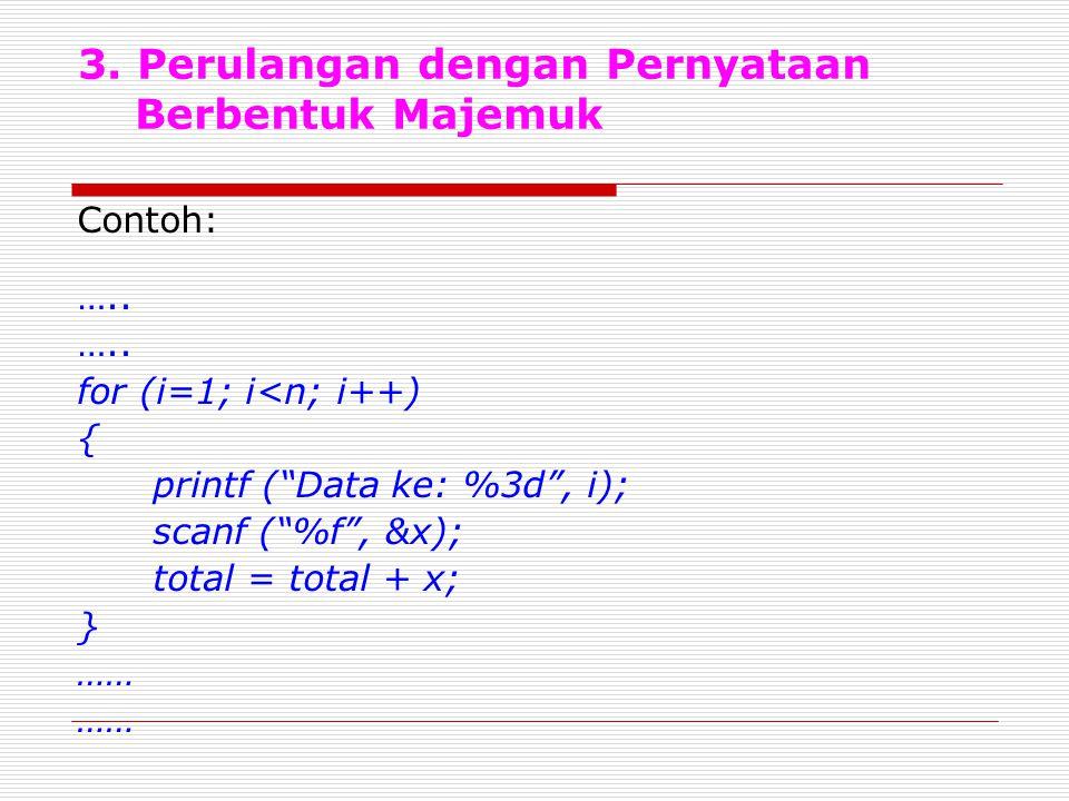 """3. Perulangan dengan Pernyataan Berbentuk Majemuk Contoh: ….. for (i=1; i<n; i++) { printf (""""Data ke: %3d"""", i); scanf (""""%f"""", &x); total = total + x; }"""