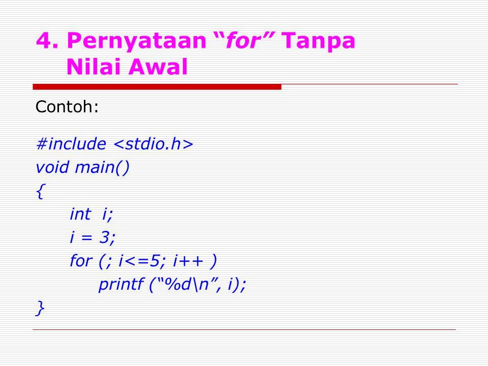"4. Pernyataan ""for"" Tanpa Nilai Awal Contoh: #include void main() { int i; i = 3; for (; i<=5; i++ ) printf (""%d\n"", i); }"