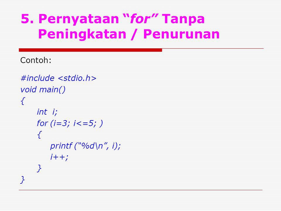 """5. Pernyataan """"for"""" Tanpa Peningkatan / Penurunan Contoh: #include void main() { int i; for (i=3; i<=5; ) { printf (""""%d\n"""", i); i++; }"""