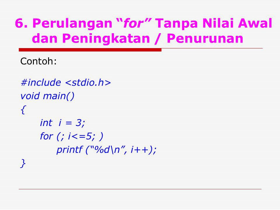"""6. Perulangan """"for"""" Tanpa Nilai Awal dan Peningkatan / Penurunan Contoh: #include void main() { int i = 3; for (; i<=5; ) printf (""""%d\n"""", i++); }"""
