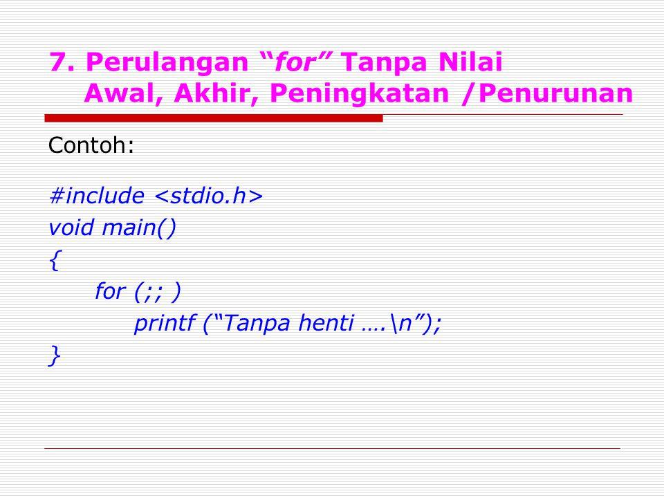 """7. Perulangan """"for"""" Tanpa Nilai Awal, Akhir, Peningkatan /Penurunan Contoh: #include void main() { for (;; ) printf (""""Tanpa henti ….\n""""); }"""