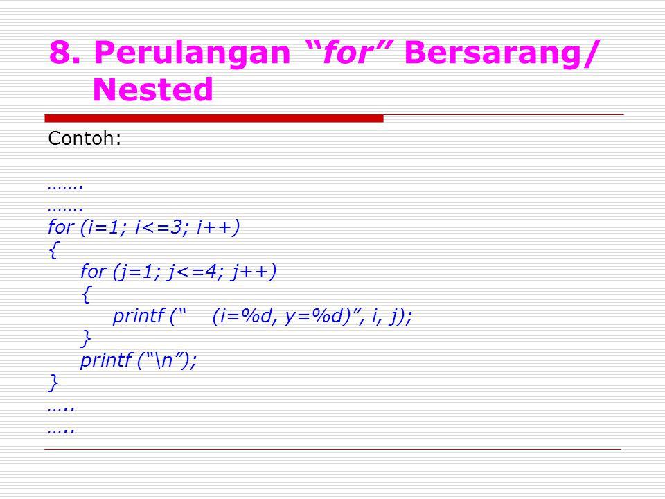 "8. Perulangan ""for"" Bersarang/ Nested Contoh: ……. for (i=1; i<=3; i++) { for (j=1; j<=4; j++) { printf ("" (i=%d, y=%d)"", i, j); } printf (""\n""); } ….."