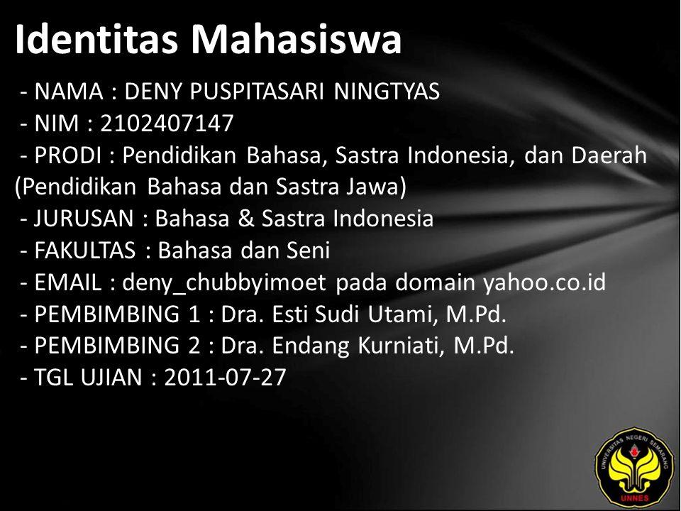Identitas Mahasiswa - NAMA : DENY PUSPITASARI NINGTYAS - NIM : 2102407147 - PRODI : Pendidikan Bahasa, Sastra Indonesia, dan Daerah (Pendidikan Bahasa dan Sastra Jawa) - JURUSAN : Bahasa & Sastra Indonesia - FAKULTAS : Bahasa dan Seni - EMAIL : deny_chubbyimoet pada domain yahoo.co.id - PEMBIMBING 1 : Dra.