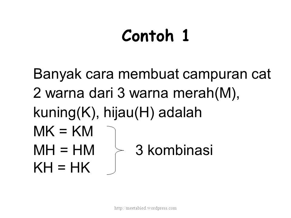 Contoh 1 Banyak cara membuat campuran cat 2 warna dari 3 warna merah(M), kuning(K), hijau(H) adalah MK = KM MH = HM 3 kombinasi KH = HK http://meetabied.wordpress.com