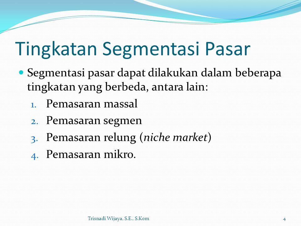 Tingkatan Segmentasi Pasar Segmentasi pasar dapat dilakukan dalam beberapa tingkatan yang berbeda, antara lain: 1. Pemasaran massal 2. Pemasaran segme
