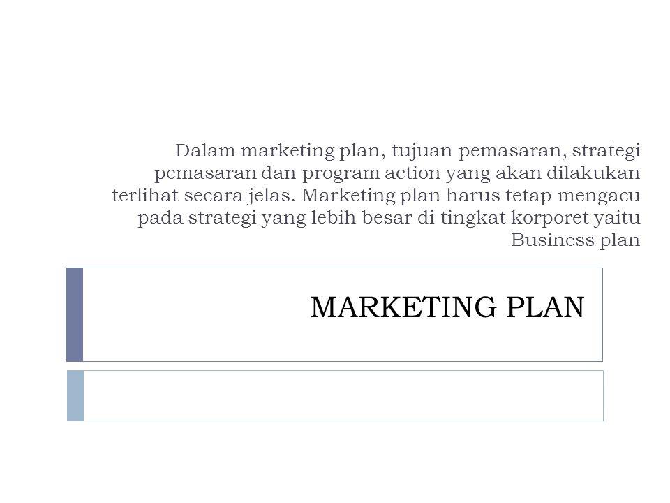MARKETING PLAN Dalam marketing plan, tujuan pemasaran, strategi pemasaran dan program action yang akan dilakukan terlihat secara jelas.