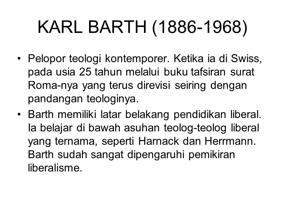 KARL BARTH (1886-1968) Pelopor teologi kontemporer. Ketika ia di Swiss, pada usia 25 tahun melalui buku tafsiran surat Roma-nya yang terus direvisi se
