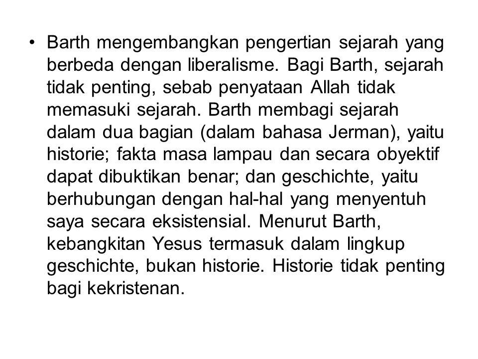 Barth mengembangkan pengertian sejarah yang berbeda dengan liberalisme. Bagi Barth, sejarah tidak penting, sebab penyataan Allah tidak memasuki sejara