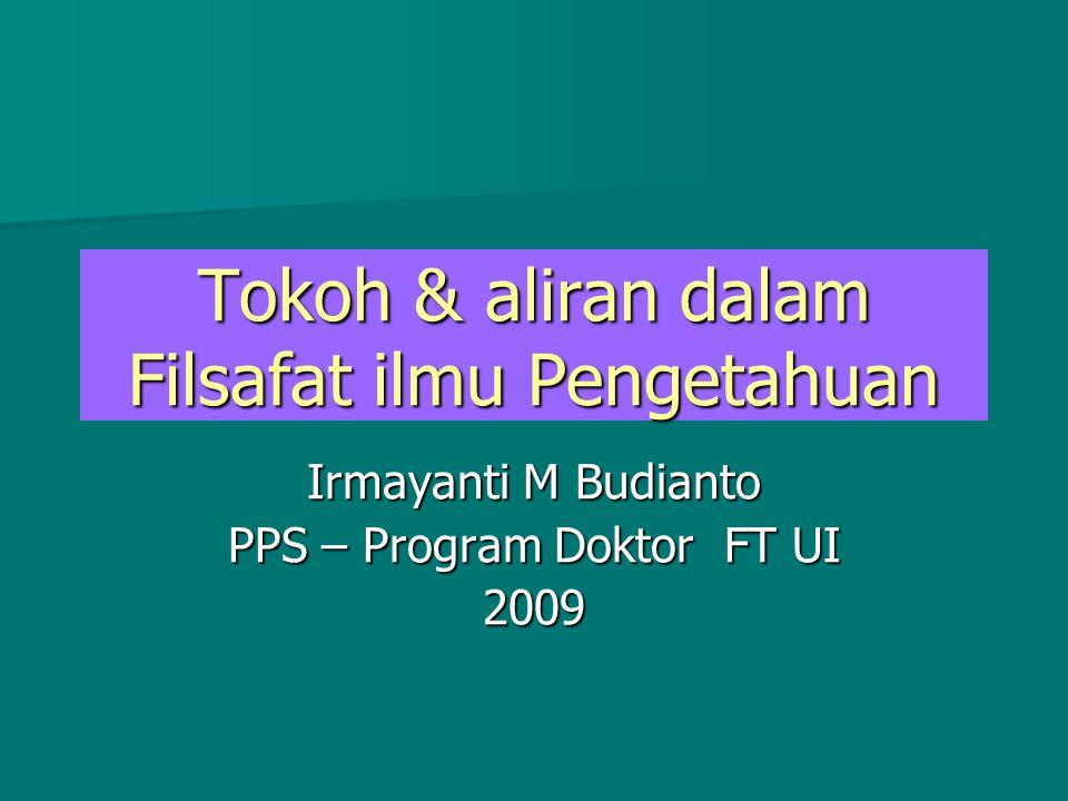 Tokoh & aliran dalam Filsafat ilmu Pengetahuan Irmayanti M Budianto PPS – Program Doktor FT UI 2009