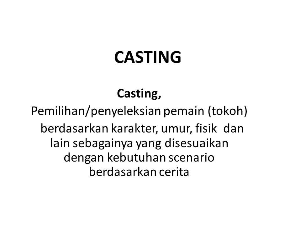 CASTING Casting, Pemilihan/penyeleksian pemain (tokoh) berdasarkan karakter, umur, fisik dan lain sebagainya yang disesuaikan dengan kebutuhan scenari