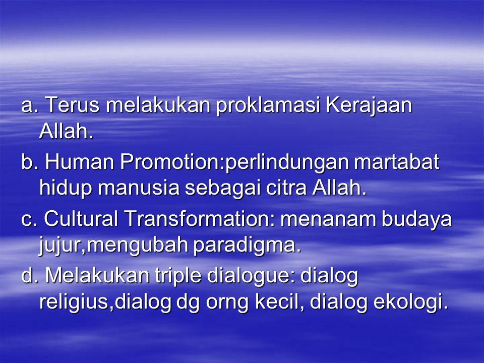 a. Terus melakukan proklamasi Kerajaan Allah. b. Human Promotion:perlindungan martabat hidup manusia sebagai citra Allah. c. Cultural Transformation:
