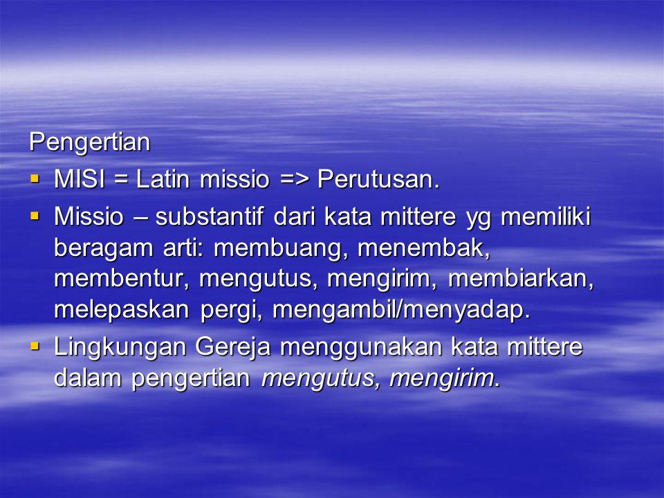 Pengertian  MISI = Latin missio => Perutusan.  Missio – substantif dari kata mittere yg memiliki beragam arti: membuang, menembak, membentur, mengut