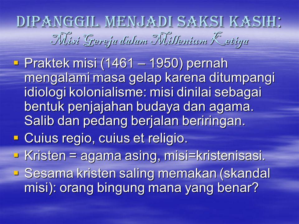 DIPANGGIL MENJADI SAKSI KASIH : Misi Gereja dalam Millenium Ketiga PPPPraktek misi (1461 – 1950) pernah mengalami masa gelap karena ditumpangi idi