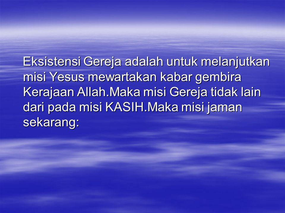 Eksistensi Gereja adalah untuk melanjutkan misi Yesus mewartakan kabar gembira Kerajaan Allah.Maka misi Gereja tidak lain dari pada misi KASIH.Maka mi