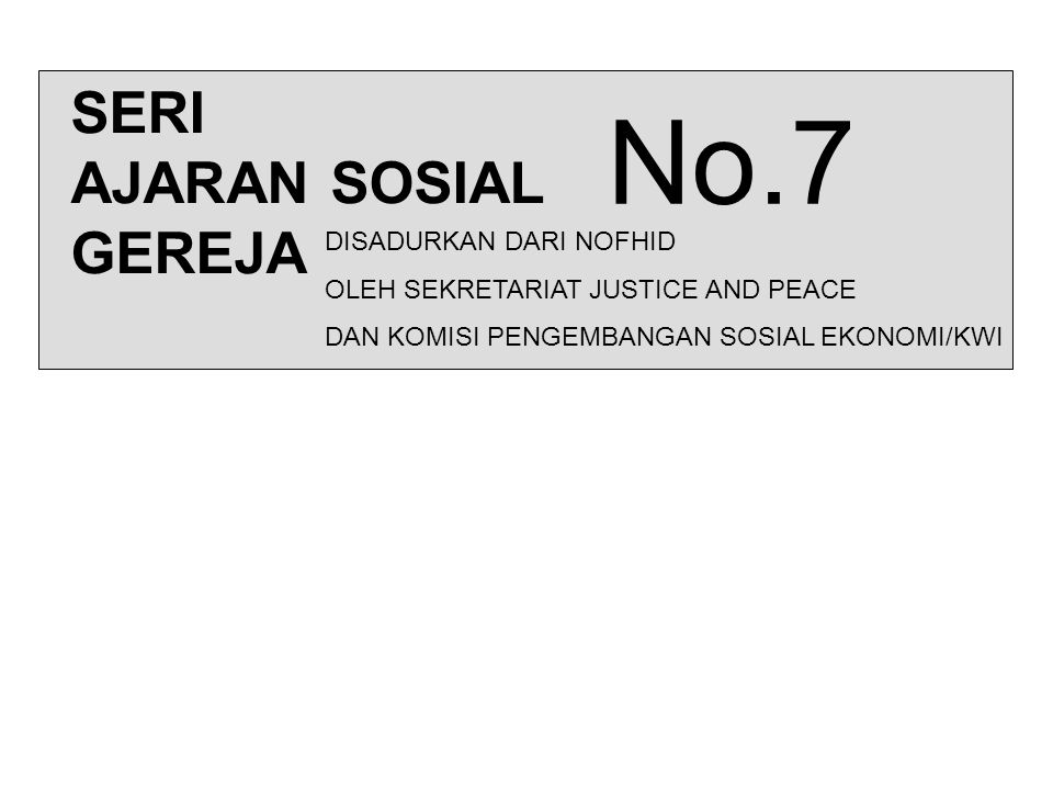SERI AJARAN SOSIAL GEREJA No.7 DISADURKAN DARI NOFHID OLEH SEKRETARIAT JUSTICE AND PEACE DAN KOMISI PENGEMBANGAN SOSIAL EKONOMI/KWI