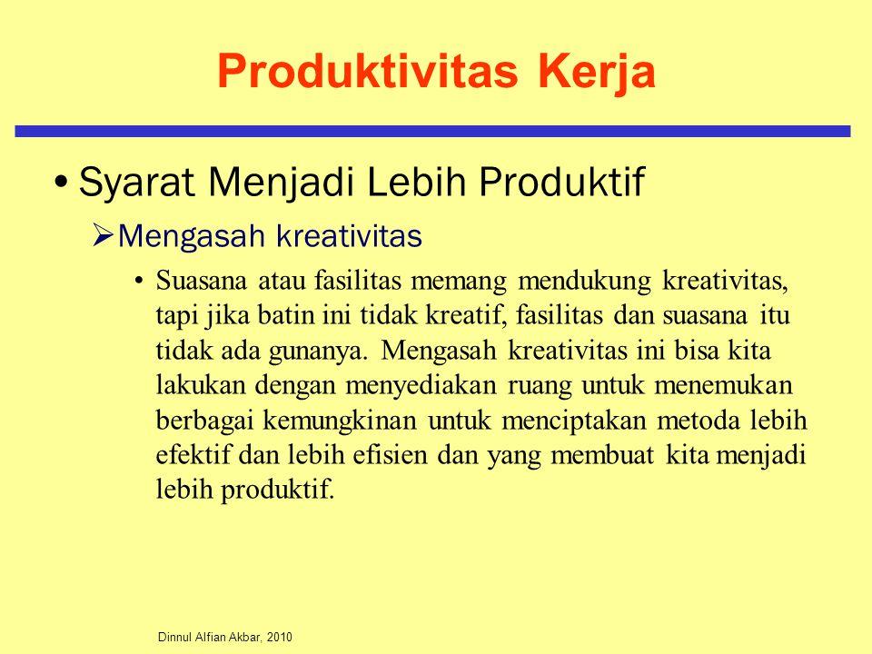 Dinnul Alfian Akbar, 2010 Produktivitas Kerja Syarat Menjadi Lebih Produktif  Mengasah kreativitas Suasana atau fasilitas memang mendukung kreativitas, tapi jika batin ini tidak kreatif, fasilitas dan suasana itu tidak ada gunanya.