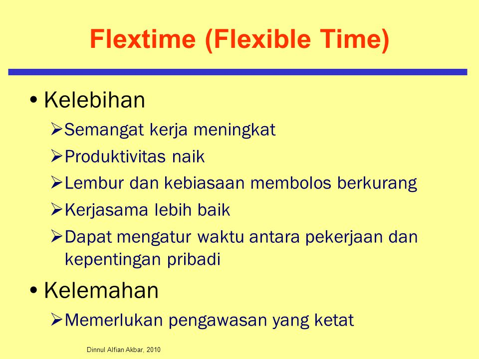 Dinnul Alfian Akbar, 2010 Flextime (Flexible Time) Kelebihan  Semangat kerja meningkat  Produktivitas naik  Lembur dan kebiasaan membolos berkurang  Kerjasama lebih baik  Dapat mengatur waktu antara pekerjaan dan kepentingan pribadi Kelemahan  Memerlukan pengawasan yang ketat