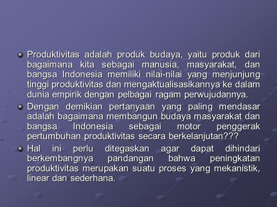Produktivitas adalah produk budaya, yaitu produk dari bagaimana kita sebagai manusia, masyarakat, dan bangsa Indonesia memiliki nilai-nilai yang menju