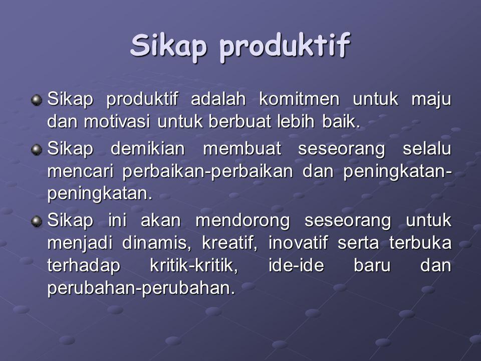 Sikap produktif Sikap produktif adalah komitmen untuk maju dan motivasi untuk berbuat lebih baik. Sikap demikian membuat seseorang selalu mencari perb