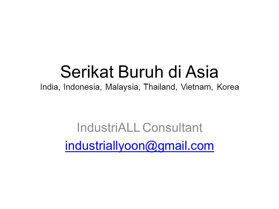Serikat Buruh di Asia India, Indonesia, Malaysia, Thailand, Vietnam, Korea IndustriALL Consultant industriallyoon@gmail.com