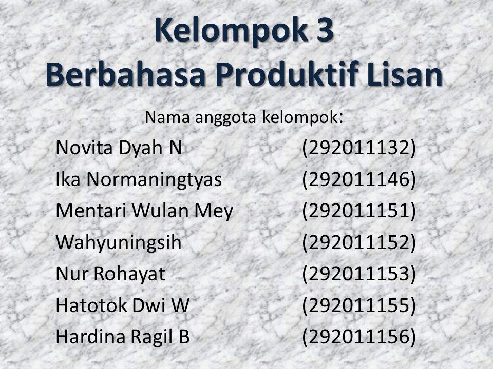 Kelompok 3 Berbahasa Produktif Lisan Nama anggota kelompok : Novita Dyah N(292011132) Ika Normaningtyas(292011146) Mentari Wulan Mey(292011151) Wahyun