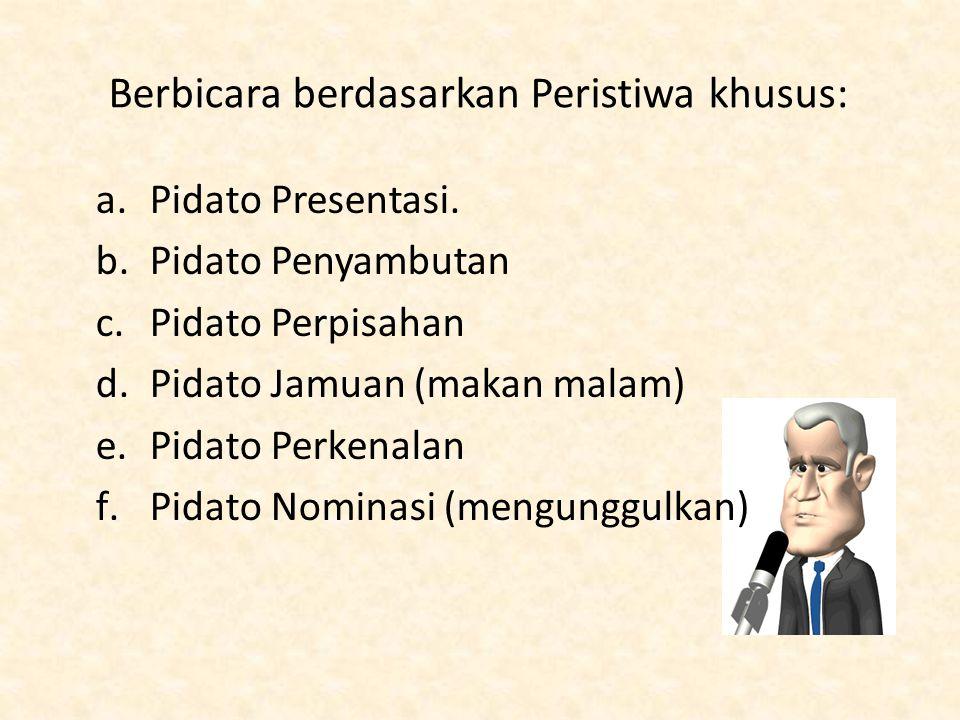 Berbicara berdasarkan Peristiwa khusus: a.Pidato Presentasi. b.Pidato Penyambutan c.Pidato Perpisahan d.Pidato Jamuan (makan malam) e.Pidato Perkenala