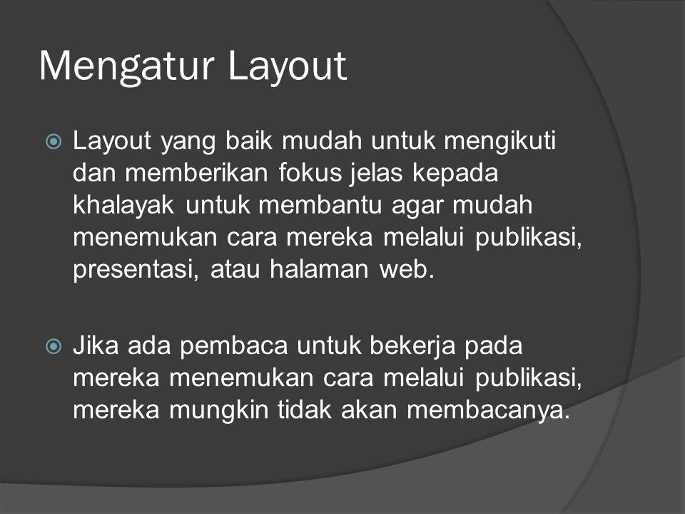 Mengatur Layout  Layout yang baik mudah untuk mengikuti dan memberikan fokus jelas kepada khalayak untuk membantu agar mudah menemukan cara mereka melalui publikasi, presentasi, atau halaman web.