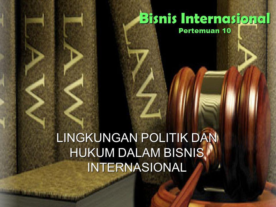 Bisnis Internasional Pertemuan 10 LINGKUNGAN POLITIK DAN HUKUM DALAM BISNIS INTERNASIONAL