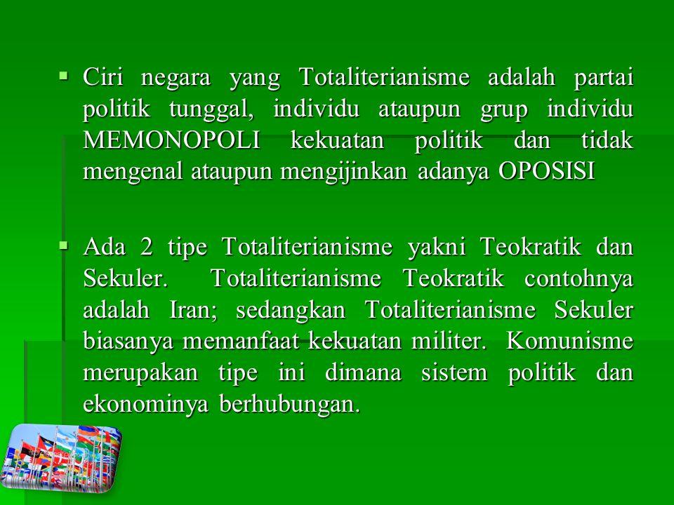  Ciri negara yang Totaliterianisme adalah partai politik tunggal, individu ataupun grup individu MEMONOPOLI kekuatan politik dan tidak mengenal ataupun mengijinkan adanya OPOSISI  Ada 2 tipe Totaliterianisme yakni Teokratik dan Sekuler.