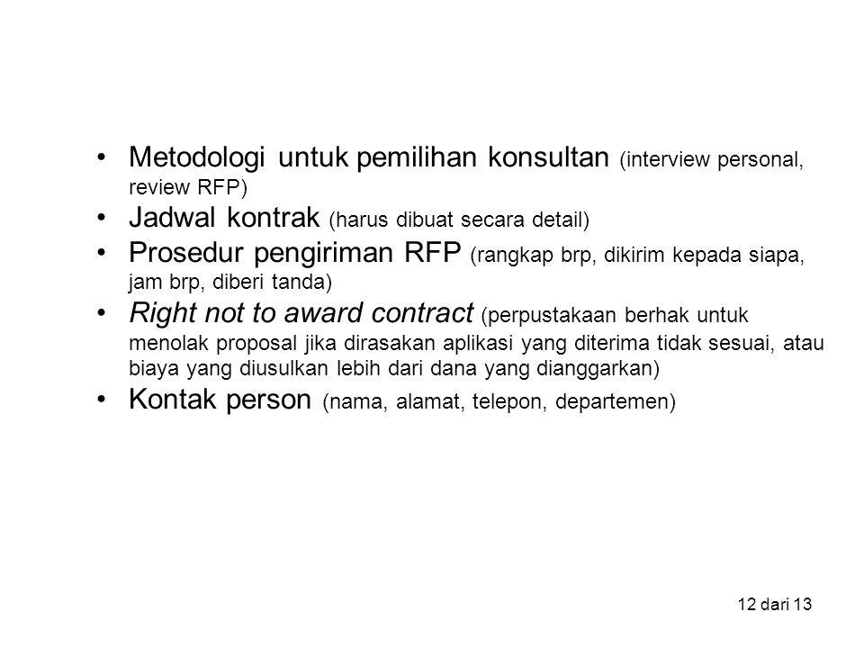 12 dari 13 Metodologi untuk pemilihan konsultan (interview personal, review RFP) Jadwal kontrak (harus dibuat secara detail) Prosedur pengiriman RFP (rangkap brp, dikirim kepada siapa, jam brp, diberi tanda) Right not to award contract (perpustakaan berhak untuk menolak proposal jika dirasakan aplikasi yang diterima tidak sesuai, atau biaya yang diusulkan lebih dari dana yang dianggarkan) Kontak person (nama, alamat, telepon, departemen)