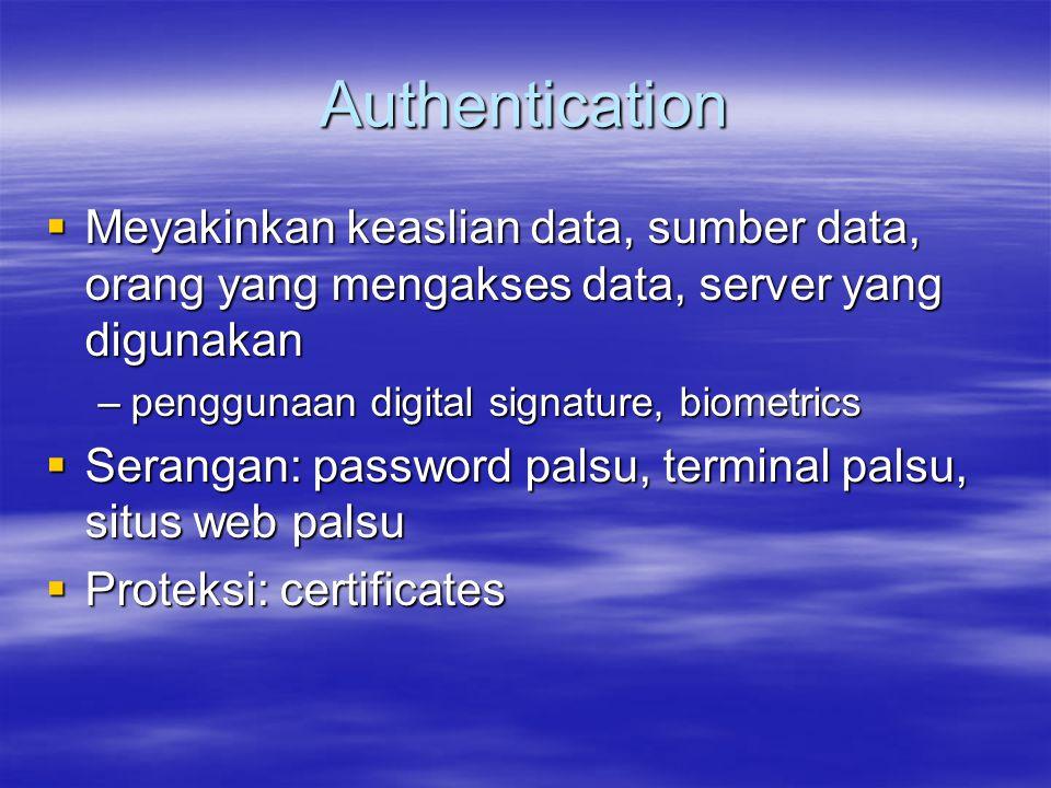 Authentication  Meyakinkan keaslian data, sumber data, orang yang mengakses data, server yang digunakan –penggunaan digital signature, biometrics  S