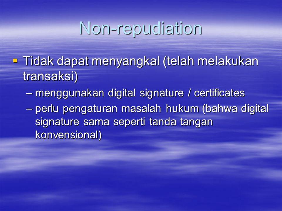 Non-repudiation  Tidak dapat menyangkal (telah melakukan transaksi) –menggunakan digital signature / certificates –perlu pengaturan masalah hukum (ba
