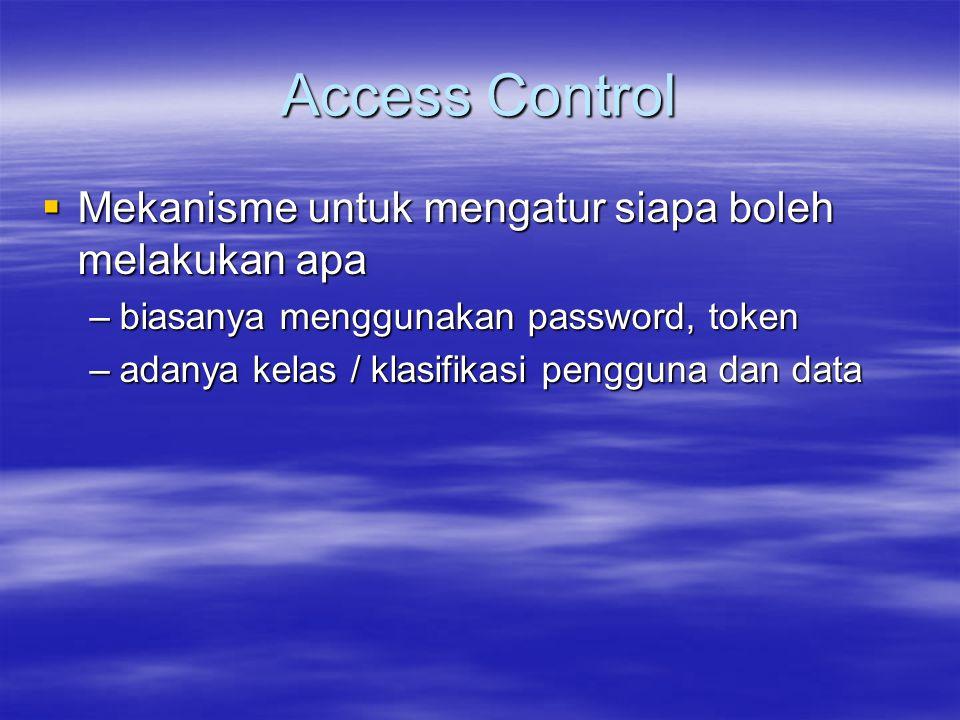 Access Control  Mekanisme untuk mengatur siapa boleh melakukan apa –biasanya menggunakan password, token –adanya kelas / klasifikasi pengguna dan dat