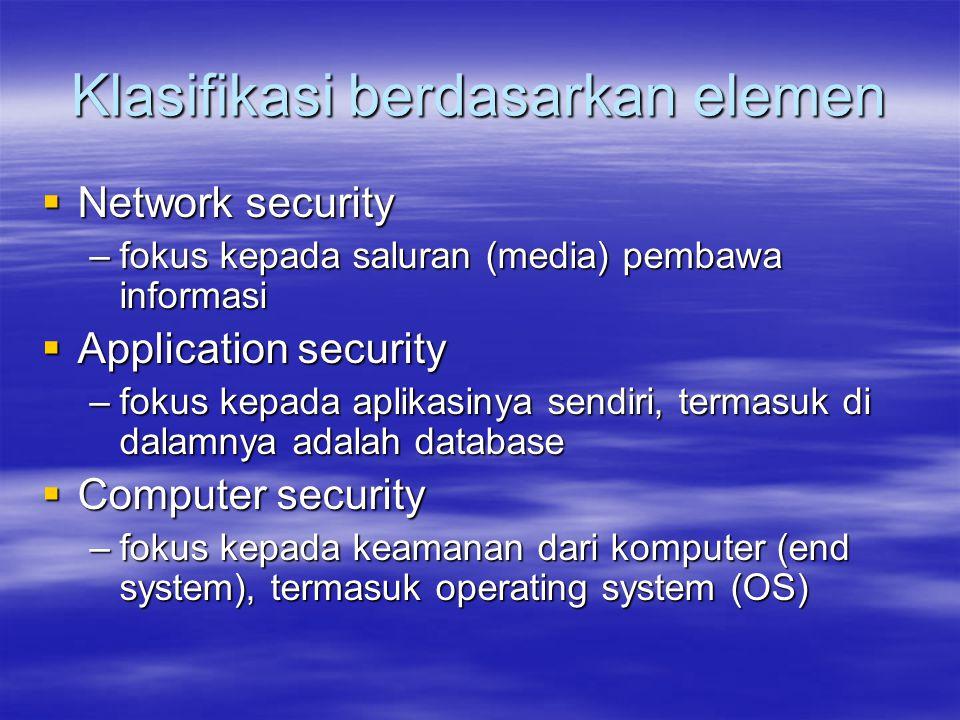Klasifikasi berdasarkan elemen  Network security –fokus kepada saluran (media) pembawa informasi  Application security –fokus kepada aplikasinya sen