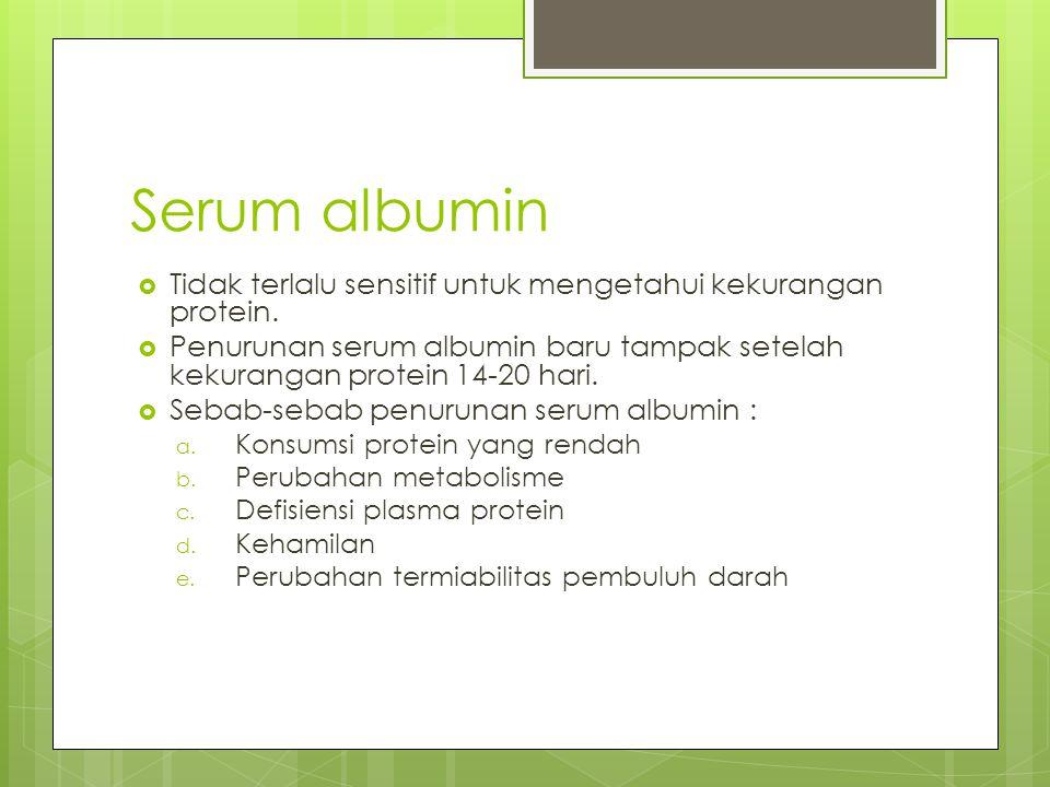 Serum albumin  Tidak terlalu sensitif untuk mengetahui kekurangan protein.  Penurunan serum albumin baru tampak setelah kekurangan protein 14-20 har