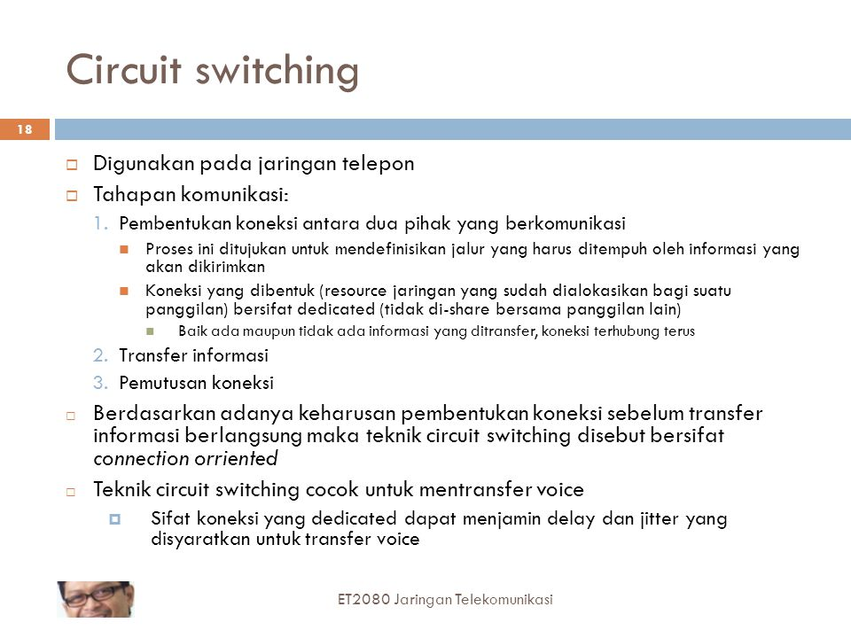 ET2080 Jaringan Telekomunikasi 17 Switching Techniques Message SwitchingCircuit SwitchingPacket Switching Datagram Packet Switching Virtual Circuit Pa