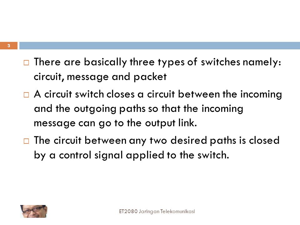  There are basically three types of switches namely: circuit, message and packet  A circuit switch closes a circuit between the incoming and the outgoing paths so that the incoming message can go to the output link.