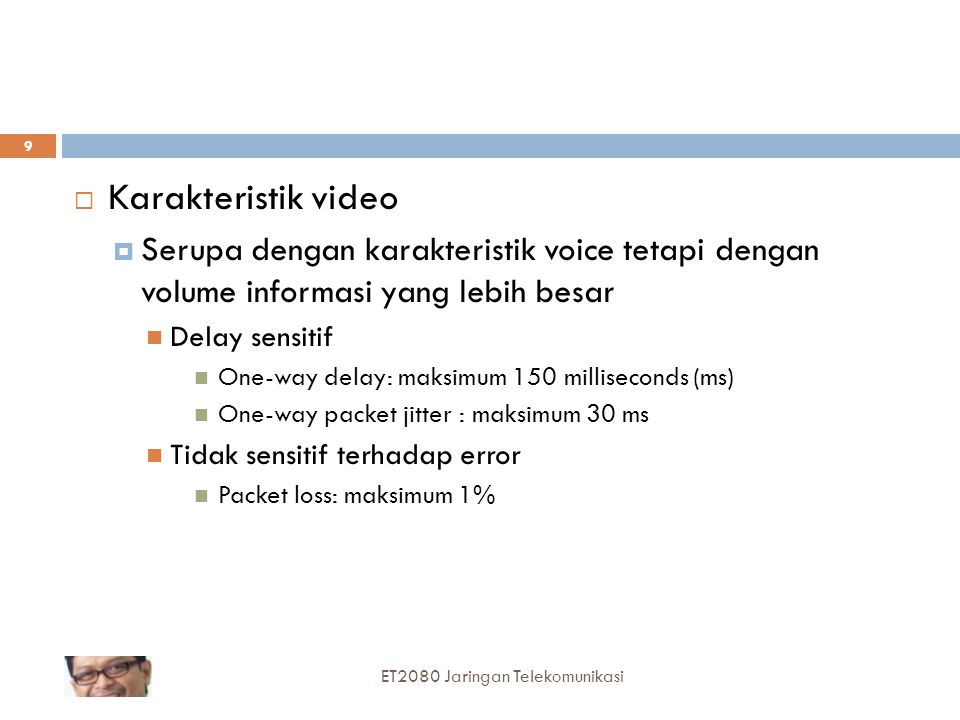  Karakteristik video  Serupa dengan karakteristik voice tetapi dengan volume informasi yang lebih besar Delay sensitif One-way delay: maksimum 150 milliseconds (ms) One-way packet jitter : maksimum 30 ms Tidak sensitif terhadap error Packet loss: maksimum 1% 9 ET2080 Jaringan Telekomunikasi